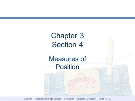 Sullivan – Fundamentals of Statistics – 2 nd Edition – Chapter 3 Section 4 – Slide 1 of 23 Chapter 3 Section 4 Measures of Position.