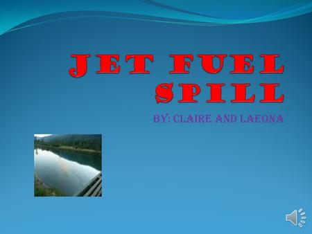 By: Claire and laeona where The jet fuel spill happened at lemon creek b.c. 2013.