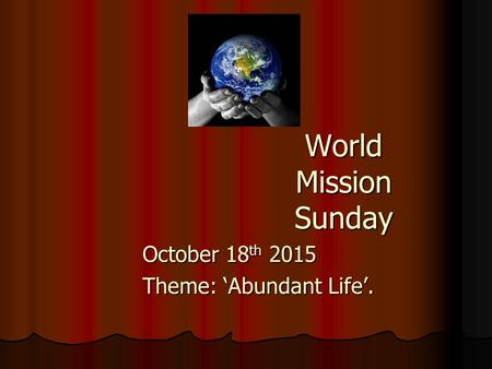 World Mission Sunday October 18 th 2015 Theme: 'Abundant Life'.