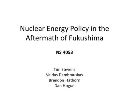 Nuclear Energy Policy in the Aftermath of Fukushima NS 4053 Tim Stevens Valdas Dambrauskas Brendon Hathorn Dan Hogue.