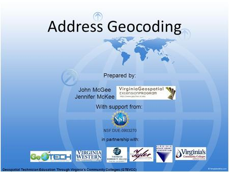 Address Geocoding With support from: NSF DUE-0903270 Prepared by: in partnership with: John McGee Jennifer McKee Geospatial Technician Education Through.