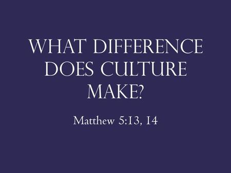 What difference does culture make? Matthew 5:13, 14.