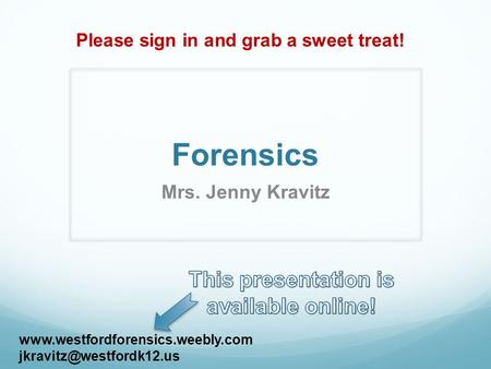 Forensics Mrs. Jenny Kravitz  Please sign in and grab a sweet treat!