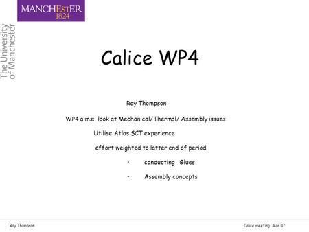 Ray Thompson Calice meeting Mar 07 Ray Thompson WP4 aims: look at Mechanical/Thermal/ Assembly issues Utilise Atlas SCT experience effort weighted to latter.