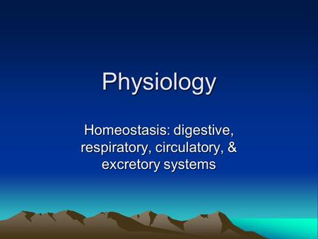 Physiology Homeostasis: digestive, respiratory, circulatory, & excretory systems.