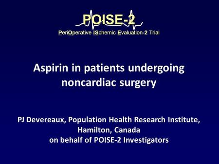 PJ Devereaux, Population Health Research Institute, Hamilton, Canada on behalf of POISE-2 Investigators PeriOperative ISchemic Evaluation-2 Trial POISE-2POISE-2.