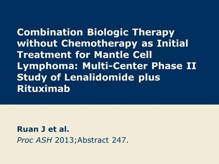 Combination Biologic Therapy without Chemotherapy as Initial Treatment for Mantle Cell Lymphoma: Multi-Center Phase II Study of Lenalidomide plus Rituximab.