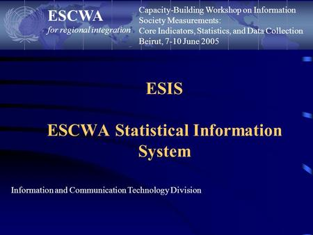 ESIS ESCWA Statistical Information System ESCWA for regional integration Information and Communication Technology Division Capacity-Building Workshop on.