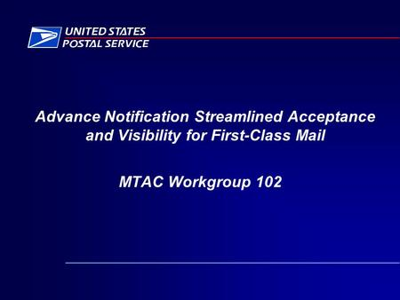 Advance Notification Streamlined Acceptance and Visibility for First-Class Mail MTAC Workgroup 102.