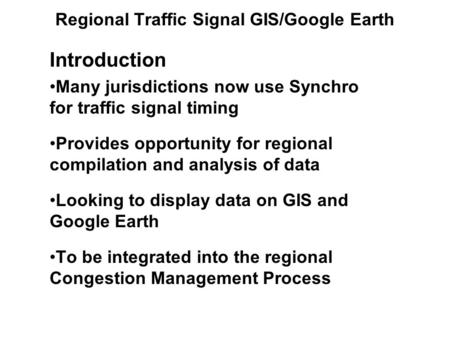 Regional Traffic Signal GIS/Google Earth Introduction Many jurisdictions now use Synchro for traffic signal timing Provides opportunity for regional compilation.