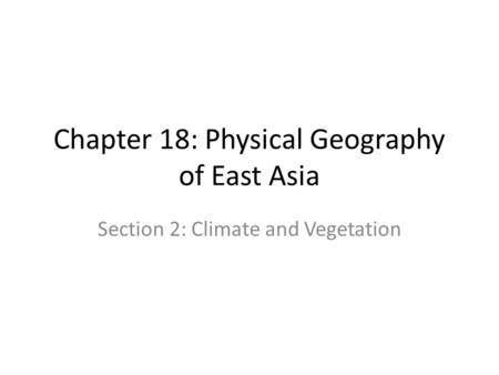 Chapter 18: Physical Geography of East Asia Section 2: Climate and Vegetation.