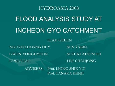 HYDROASIA 2008 FLOOD ANALYSIS STUDY AT INCHEON GYO CATCHMENT TEAM GREEN NGUYEN HOANG HUYSUN YABIN GWON YONGHYEON SUZUKI ATSUNORI LI WENTAO LEE CHANJONG.