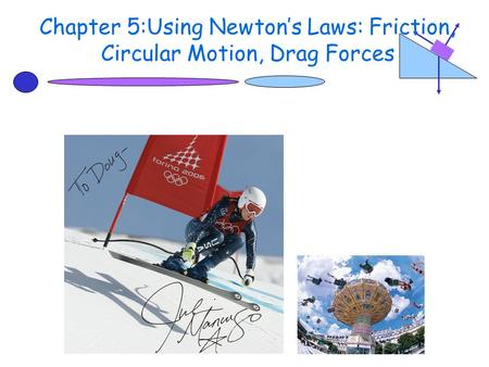 Chapter 5:Using Newton's Laws: Friction, Circular Motion, Drag Forces.