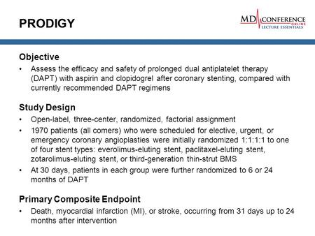 PRODIGY Objective Assess the efficacy and safety of prolonged dual antiplatelet therapy (DAPT) with aspirin and clopidogrel after coronary stenting, compared.
