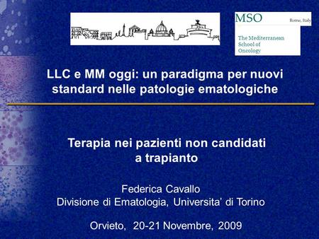 Federica Cavallo Divisione di Ematologia, Universita' di Torino Terapia nei pazienti non candidati a trapianto The Mediterranean School of Oncology LLC.