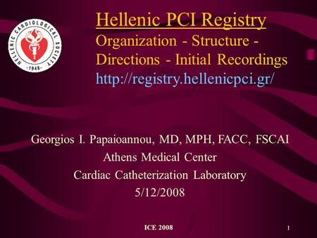 ICE 2008 1 Hellenic PCI Registry Organization - Structure - Directions - Initial Recordings  Georgios I. Papaioannou, MD,