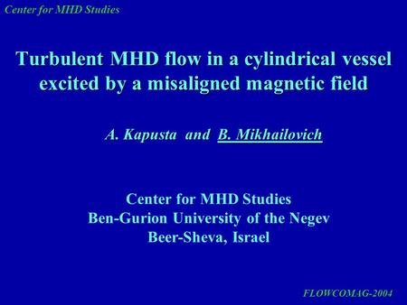 Center for MHD Studies Turbulent MHD flow in a cylindrical vessel excited by a misaligned magnetic field A. Kapusta and B. Mikhailovich Center for MHD.