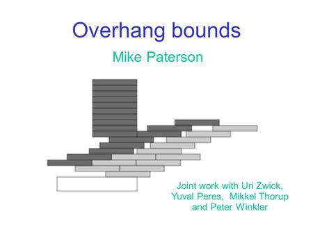 Overhang bounds Mike Paterson Joint work with Uri Zwick,