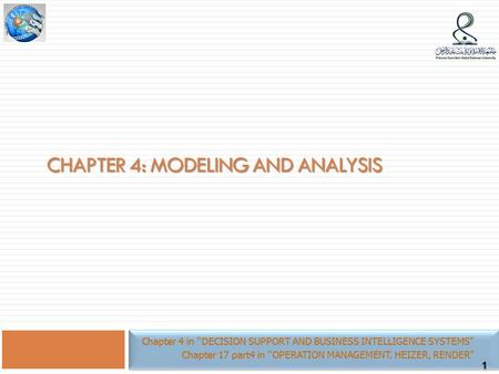 "1 CHAPTER 4: MODELING AND ANALYSIS Chapter 4 in ""DECISION SUPPORT AND BUSINESS INTELLIGENCE SYSTEMS"" Chapter 17 part4 in ""OPERATION MANAGEMENT. HEIZER,"