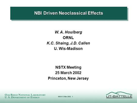 SLM 2/29/2000 WAH 13 Mar 2002 1 NBI Driven Neoclassical Effects W. A. Houlberg ORNL K.C. Shaing, J.D. Callen U. Wis-Madison NSTX Meeting 25 March 2002.