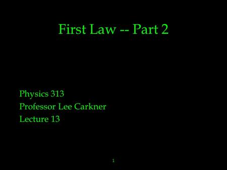 1 First Law -- Part 2 Physics 313 Professor Lee Carkner Lecture 13.