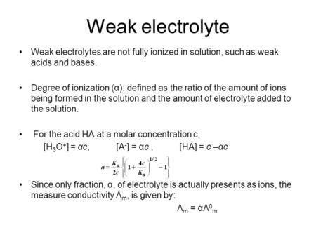 Weak electrolyte Weak electrolytes are not fully ionized in solution, such as weak acids and bases. Degree of ionization (α): defined as the ratio of the.