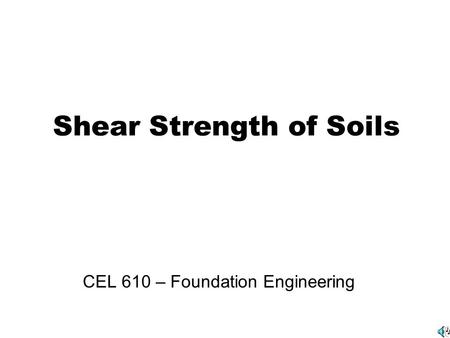 Shear Strength of Soils CEL 610 – Foundation Engineering.