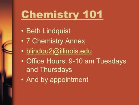Chemistry 101 Beth Lindquist 7 Chemistry Annex Office Hours: 9-10 am Tuesdays and Thursdays And by appointment.