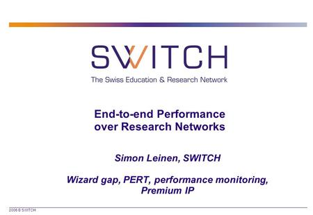 2006 © SWITCH End-to-end Performance over Research Networks Simon Leinen, SWITCH Wizard gap, PERT, performance monitoring, Premium IP.
