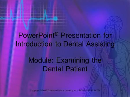 Copyright © 2006 Thomson Delmar Learning. ALL RIGHTS RESERVED. 1 PowerPoint ® Presentation for Introduction to Dental Assisting Module: Examining the Dental.