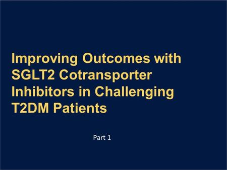 Improving Outcomes with SGLT2 Cotransporter Inhibitors in Challenging T2DM Patients Part 1.