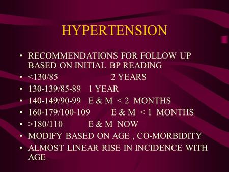 HYPERTENSION RECOMMENDATIONS FOR FOLLOW UP BASED ON INITIAL BP READING <130/852 YEARS 130-139/85-891 YEAR 140-149/90-99E & M < 2 MONTHS 160-179/100-109.