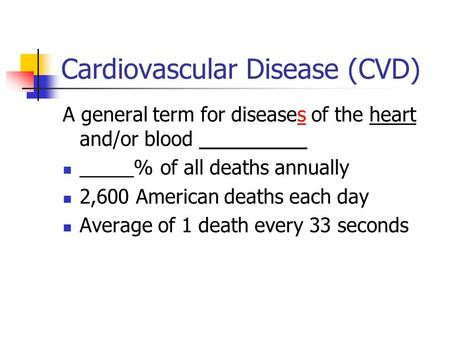 Cardiovascular Disease (CVD) A general term for diseases of the heart and/or blood __________ _____% of all deaths annually 2,600 American deaths each.