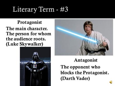 Literary Term - #3 Protagonist The main character. The person for whom the audience roots. (Luke Skywalker) Antagonist The opponent who blocks the Protagonist.