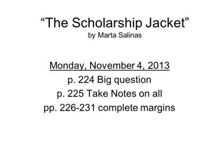 """The Scholarship Jacket"" by Marta Salinas Monday, November 4, 2013 p. 224 Big question p. 225 Take Notes on all pp. 226-231 complete margins."