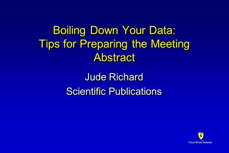Texas Heart Institute ® ® Boiling Down Your Data: Tips for Preparing the Meeting Abstract Jude Richard Scientific Publications Jude Richard Scientific.