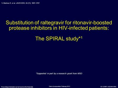 02-15 INFC-1022464-0001 Substitution of raltegravir for ritonavir-boosted protease inhibitors in HIV-infected patients: The SPIRAL study* 1 Date of preparation: