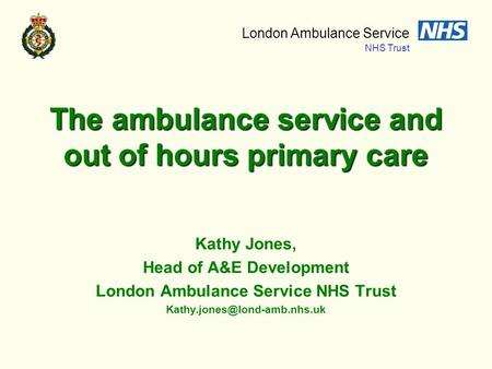 London Ambulance Service NHS Trust The ambulance service and out of hours primary care Kathy Jones, Head of A&E Development London Ambulance Service NHS.