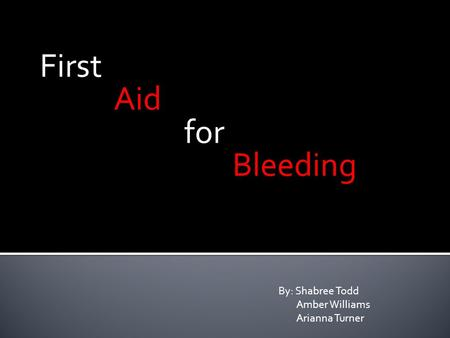 First Aid for Bleeding By: Shabree Todd Amber Williams Arianna Turner.