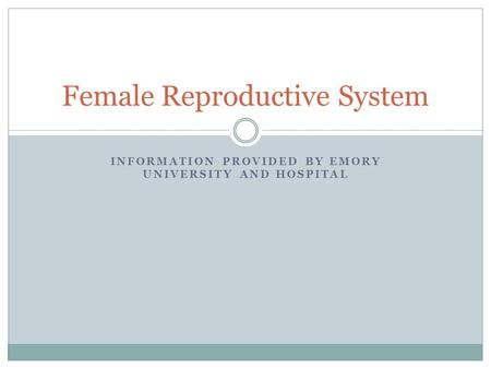 INFORMATION PROVIDED BY EMORY UNIVERSITY AND HOSPITAL Female Reproductive System.