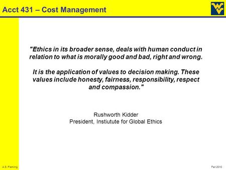 A.S. FlemingFall 2010 Acct 431 – Cost Management Ethics in its broader sense, deals with human conduct in relation to what is morally good and bad, right.