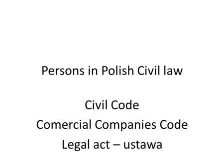 Persons in Polish Civil law Civil Code Comercial Companies Code Legal act – ustawa.