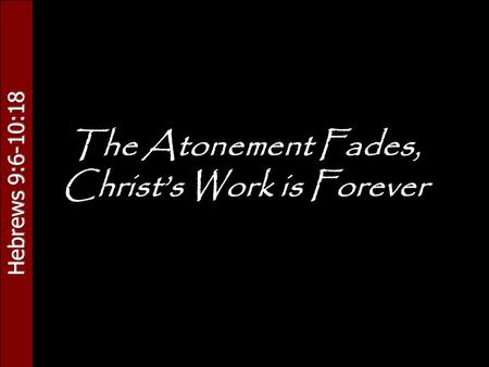 Hebrews 9:6-10:18 The Atonement Fades, Christ's Work is Forever.