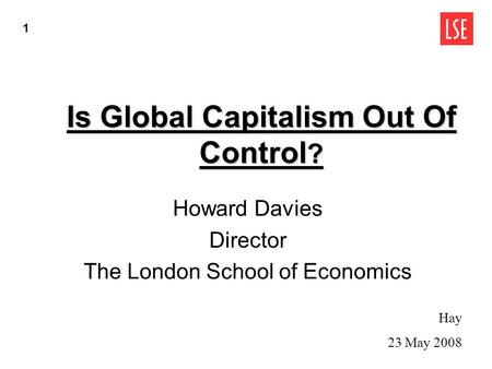 Is Global Capitalism Out Of Control ? Howard Davies Director The London School of Economics Hay 23 May 2008 1.