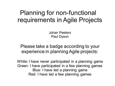 Planning for non-functional requirements in Agile Projects Johan Peeters Paul Dyson Please take a badge according to your experience in planning Agile.