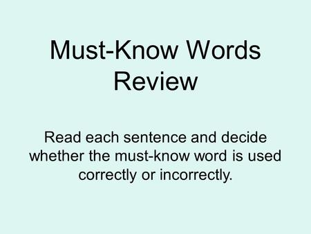 Must-Know Words Review Read each sentence and decide whether the must-know word is used correctly or incorrectly.