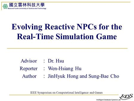 Intelligent Database Systems Lab 國立雲林科技大學 National Yunlin University of Science and Technology 1 Evolving Reactive NPCs for the Real-Time Simulation Game.