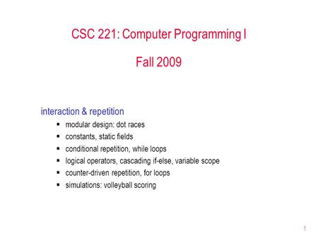 1 CSC 221: Computer Programming I Fall 2009 interaction & repetition  modular design: dot races  constants, static fields  conditional repetition, while.