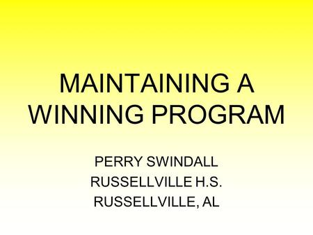 MAINTAINING A WINNING PROGRAM PERRY SWINDALL RUSSELLVILLE H.S. RUSSELLVILLE, AL.