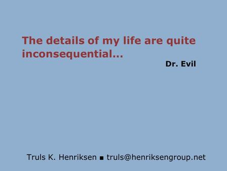 Truls K. Henriksen ■ The details of my life are quite inconsequential... Dr. Evil.
